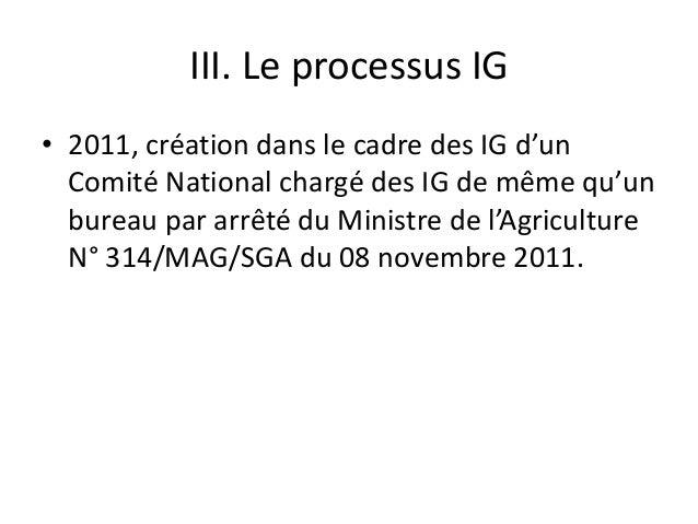 III. Le processus IG • 2011, création dans le cadre des IG d'un Comité National chargé des IG de même qu'un bureau par arr...
