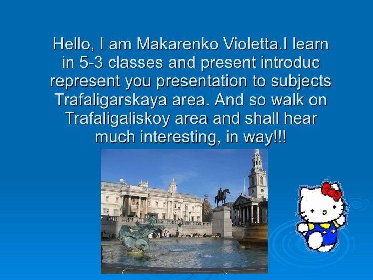 Hello ,   I  am  Makarenko Violetta . I learn in 5-3 classes  and  present introduc represent you presentation to subjects...