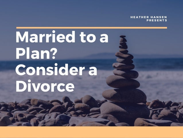 Married to a Plan? Consider a Divorce H E A T H E R H A N S E N P R E S E N T S