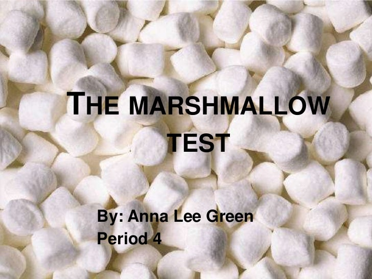 THE MARSHMALLOW         TEST By: Anna Lee Green Period 4