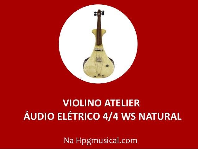 VIOLINO ATELIER ÁUDIO ELÉTRICO 4/4 WS NATURAL Na Hpgmusical.com