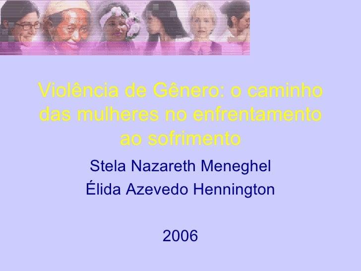 Violência de Gênero: o caminho das mulheres no enfrentamento ao sofrimento Stela Nazareth Meneghel Élida Azevedo Henningto...