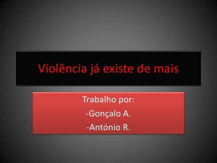 Violência já existe de mais<br />Trabalho por:<br />-Gonçalo A.<br />-António R.<br />