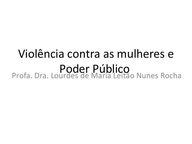 Violência contra as mulheres ePoder PúblicoProfa. Dra. Lourdes de Maria Leitão Nunes Rocha