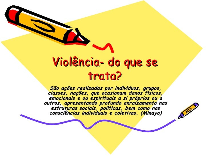 Violência- do que se trata? São ações realizadas por indivíduos, grupos, classes, nações, que ocasionam danos físicos, emo...