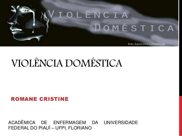 VIOLÊNCIA DOMÉSTICA ROMANE CRISTINE Fonte: diganaviolencia.blogspot.com ACADÊMICA DE ENFERMAGEM DA UNIVERSIDADE FEDERAL DO...