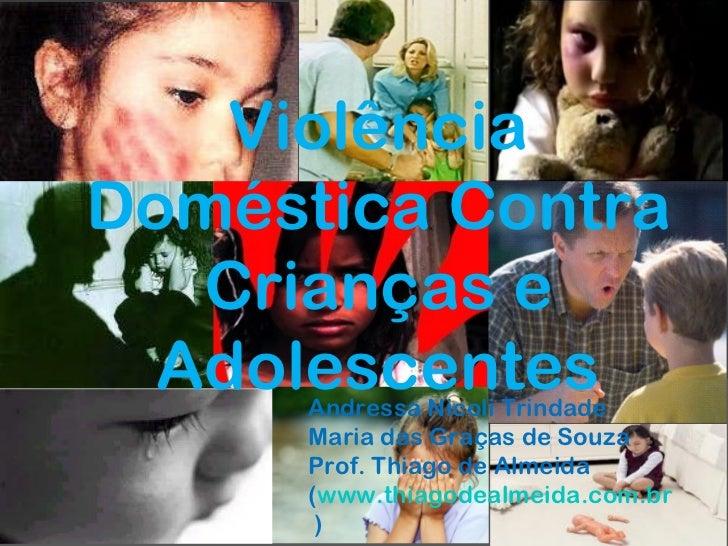 Violência Doméstica Contra Crianças e Adolescentes Andressa Nicoli Trindade Maria das Graças de Souza Prof. Thiago de Alme...