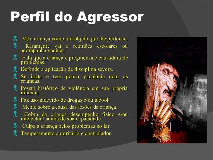 Perfil do Agressor <ul><li>Vê a criança como um objeto que lhe pertence.  </li></ul><ul><li>Raramente vai a reuniões escol...