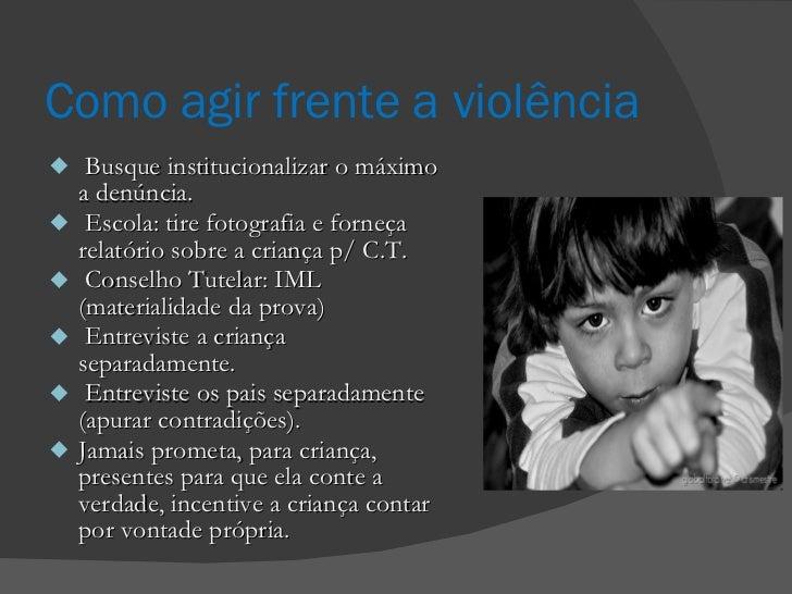 Como agir frente a violência <ul><li>Busque institucionalizar o máximo a denúncia.  </li></ul><ul><li>Escola: tire fotogra...