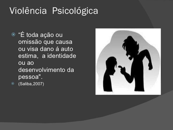 """Violência  Psicológica <ul><li>"""" É toda ação ou omissão que causa ou visa dano á auto estima,  a identidade ou ao desenvol..."""
