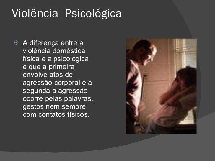 Violência  Psicológica <ul><li>A diferença entre a violência doméstica física e a psicológica é que a primeira envolve ato...