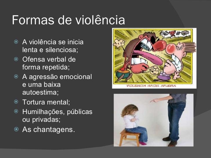 Formas de violência <ul><li>A violência se inicia lenta e silenciosa; </li></ul><ul><li>Ofensa verbal de forma repetida; <...