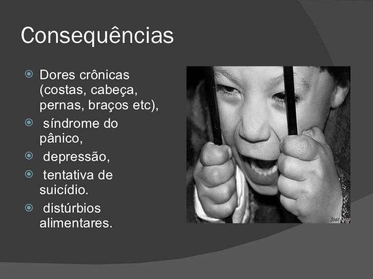 Consequências  <ul><li>Dores crônicas (costas, cabeça, pernas, braços etc), </li></ul><ul><li>síndrome do pânico, </li></u...