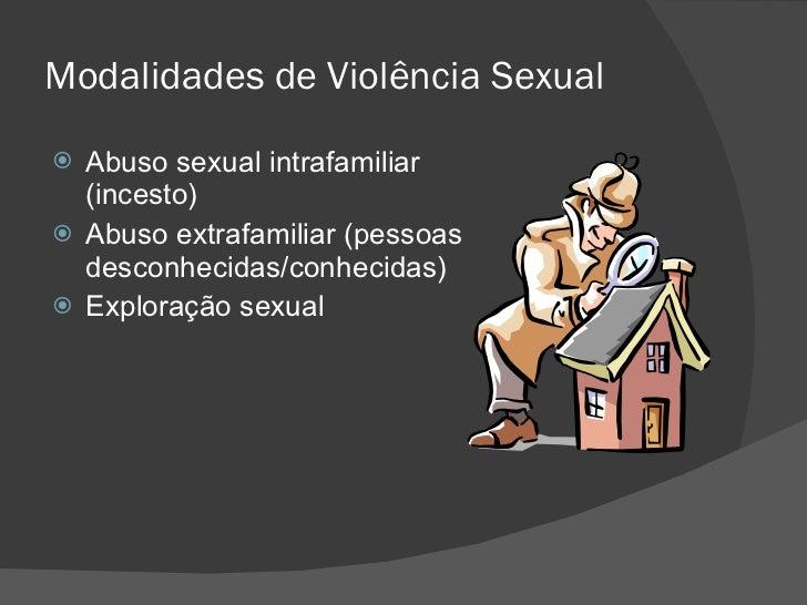Modalidades de Violência Sexual <ul><li>Abuso sexual intrafamiliar (incesto) </li></ul><ul><li>Abuso extrafamiliar (pessoa...