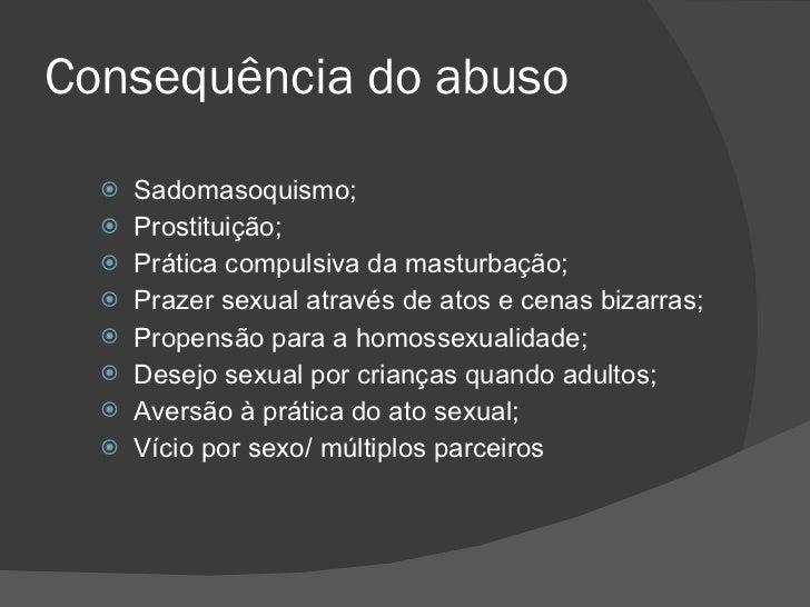 Consequência do abuso <ul><li>Sadomasoquismo; </li></ul><ul><li>Prostituição; </li></ul><ul><li>Prática compulsiva da mast...