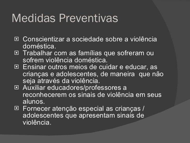 Medidas Preventivas <ul><li>Conscientizar a sociedade sobre a violência doméstica. </li></ul><ul><li>Trabalhar com as famí...