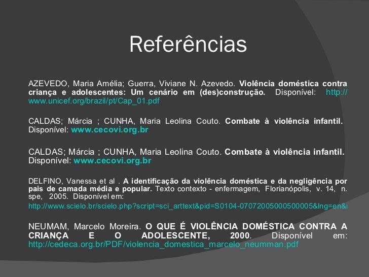 Referências <ul><li>AZEVEDO, Maria Amélia; Guerra, Viviane N. Azevedo.  Violência doméstica contra criança e adolescentes:...
