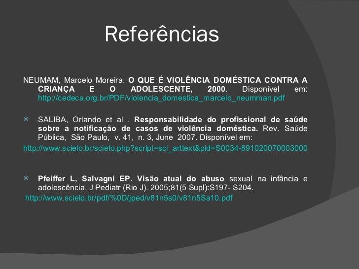 Referências  <ul><li>NEUMAM, Marcelo Moreira.  O QUE É VIOLÊNCIA DOMÉSTICA CONTRA A CRIANÇA E O ADOLESCENTE, 2000 . Dispon...