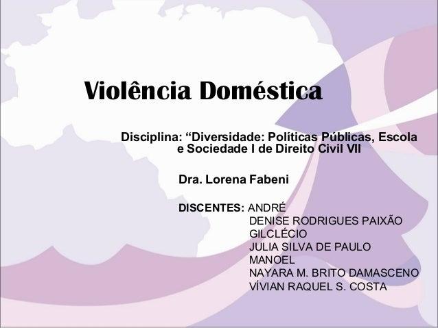 """Violência Doméstica Disciplina: """"Diversidade: Políticas Públicas, Escola e Sociedade I de Direito Civil VII DISCENTES: AND..."""