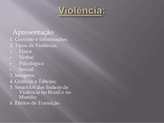 Apresentação1. Conceito e Informações;2. Tipos de Violência; Física Verbal Psicológica Sexual3. Imagens;4. Gráficos e ...