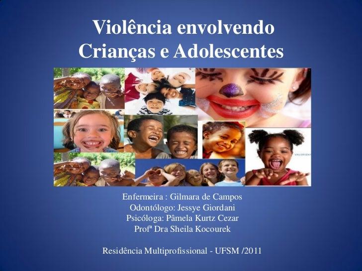 Violência envolvendoCrianças e Adolescentes       Enfermeira : Gilmara de Campos         Odontólogo: Jessye Giordani      ...