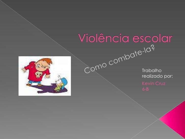 Violência escolar<br />Como combate-la?<br />Trabalho realizado por:<br />KevinCruz 6-B<br />