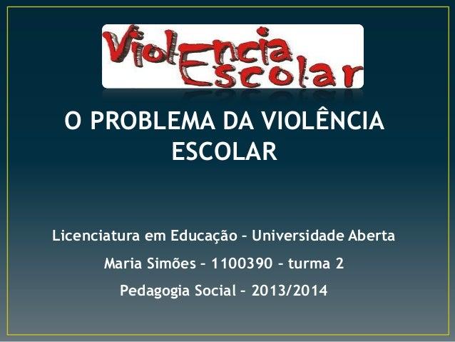 O PROBLEMA DA VIOLÊNCIA ESCOLAR Licenciatura em Educação – Universidade Aberta Maria Simões – 1100390 – turma 2 Pedagogia ...