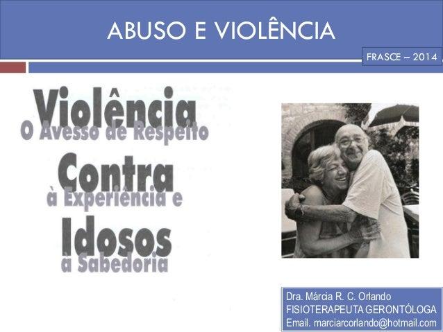 ABUSO E VIOLÊNCIA  Dra. Márcia R. C. Orlando  FISIOTERAPEUTA GERONTÓLOGA  Email. marciarcorlando@hotmail.com  FRASCE – 2014