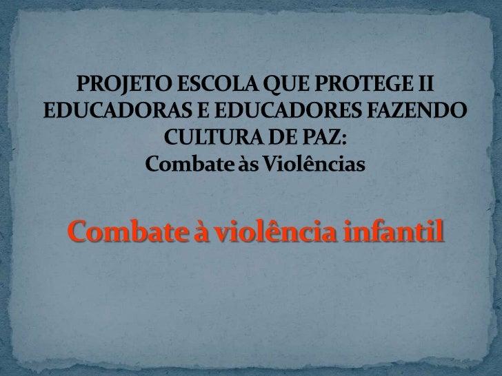 PROJETO ESCOLA QUE PROTEGE IIEDUCADORAS E EDUCADORES FAZENDO CULTURA DE PAZ:Combate às ViolênciasCombate à violência infan...