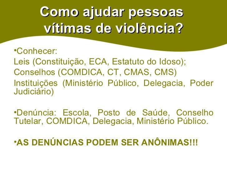 Como ajudar pessoas  vítimas de violência? <ul><li>Conhecer:  </li></ul><ul><li>Leis (Constituição, ECA, Estatuto do Idoso...