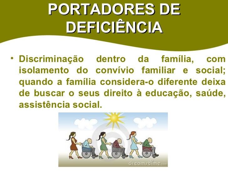 PORTADORES DE DEFICIÊNCIA <ul><li>Discriminação dentro da família, com isolamento do convívio familiar e social; quando a ...