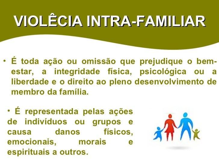 VIOLÊCIA INTRA-FAMILIAR <ul><li>É toda ação ou omissão que prejudique o bem-estar, a integridade física, psicológica ou a ...