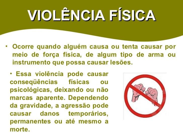 VIOLÊNCIA FÍSICA <ul><li>Ocorre quando alguém causa ou tenta causar por meio de força física, de algum tipo de arma ou ins...