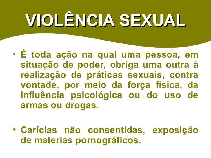 VIOLÊNCIA SEXUAL <ul><li>É toda ação na qual uma pessoa, em situação de poder, obriga uma outra à realização de práticas s...