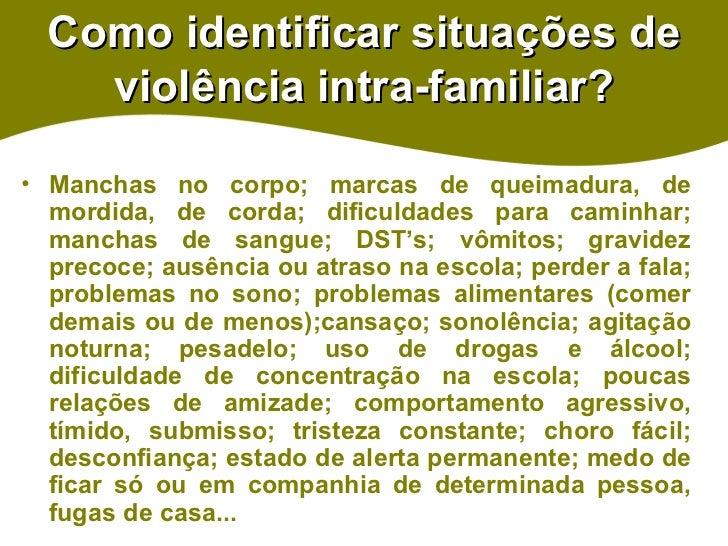 Como identificar situações de violência intra-familiar? <ul><li>Manchas no corpo; marcas de queimadura, de mordida, de cor...