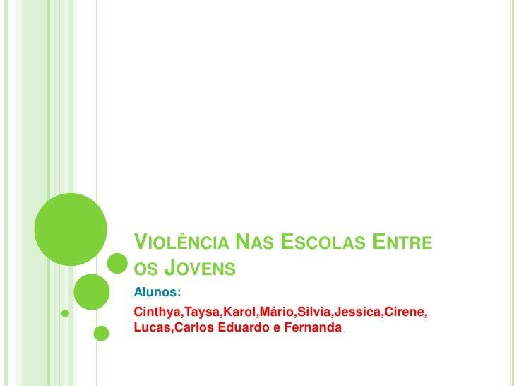 Violência Nas Escolas Entre      os Jovens<br />Alunos:  <br />Cinthya,Taysa,Karol,Mário,Silvia,Jessica,Cirene,    Lucas,C...