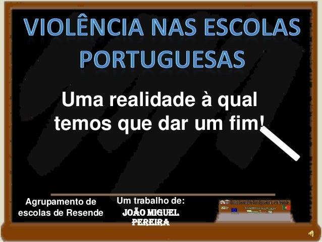 Um trabalho de:João MiguelPereiraAgrupamento deescolas de ResendeUma realidade à qualtemos que dar um fim!