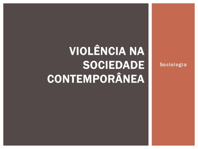 VIOLÊNCIA NA SOCIEDADE CONTEMPORÂNEA  Sociologia