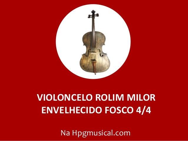 VIOLONCELO ROLIM MILOR ENVELHECIDO FOSCO 4/4 Na Hpgmusical.com