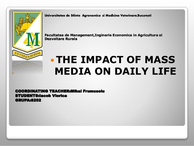  COORDINATING TEACHER:Mihai Frumuselu STUDENTS:Iacob Viorica GRUPA:8202  THE IMPACT OF MASS MEDIA ON DAILY LIFE Universi...