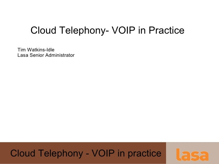 Cloud Telephony- VOIP in Practice Tim Watkins-Idle Lasa Senior Administrator