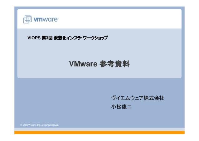 © 2008 VMware, Inc. All rights reserved. VMware 参考資料 ヴイエムウェア株式会社 小松康二 VIOPS 第3回 仮想化インフラ・ワークショップ