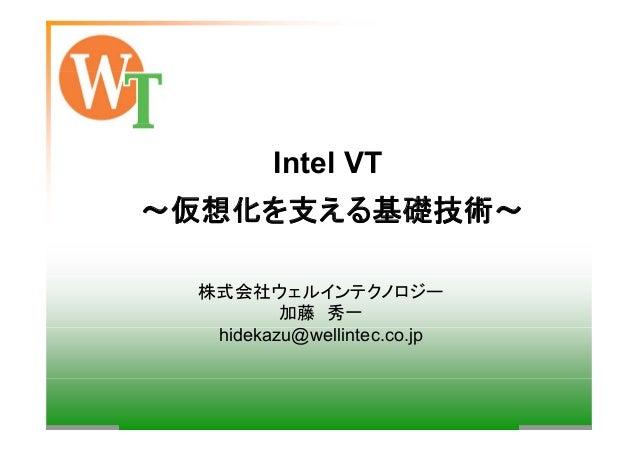 Intel VT ~仮想化を支える基礎技術~ 株式会社ウェルインテクノロジー 加藤 秀一 hidekazu@wellintec.co.jp