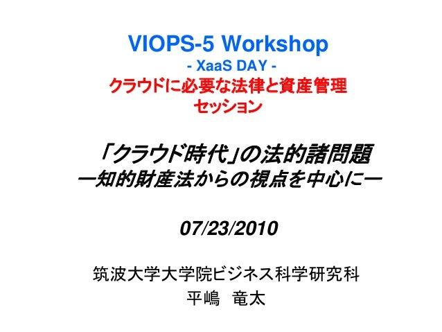 VIOPS-5 Workshop - XaaS DAY - クラウドに必要な法律と資産管理 セッション 「クラウド時代」の法的諸問題 ー知的財産法からの視点を中心にー 07/23/2010 筑波大学大学院ビジネス科学研究科 平嶋 竜太