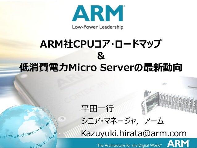 1 平田一行 シニア・マネージャ, アーム Kazuyuki.hirata@arm.com ARM社CPUコア・ロードマップ & 低消費電力Micro Serverの最新動向