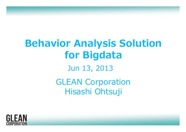 Jun 13, 2013 Behavior Analysis Solution for Bigdata GLEAN Corporation Hisashi Ohtsuji