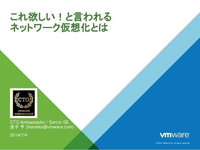 © 2014 VMware Inc. All rights reserved. これ欲しい!と言われる ネットワーク仮想化とは CTO Ambassador / Senior SE 金子 亨 (tkaneko@vmware.com) 2014/...