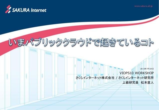 2015年7月24日 VIOPS10 WORKSHOP さくらインターネット株式会社 / さくらインターネット研究所 上級研究員 松本直人