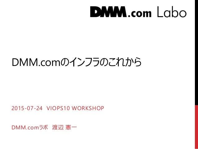 DMM.comのインフラのこれから 2015-07-24 VIOPS10 WORKSHOP DMM.comラボ 渡辺 憲一