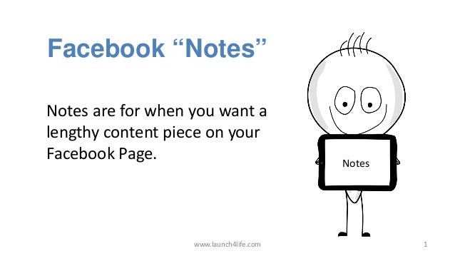 "www.launch4life.com 1 Facebook ""Notes"" Notes Notes are for when you want a lengthy content piece on your Facebook Page."